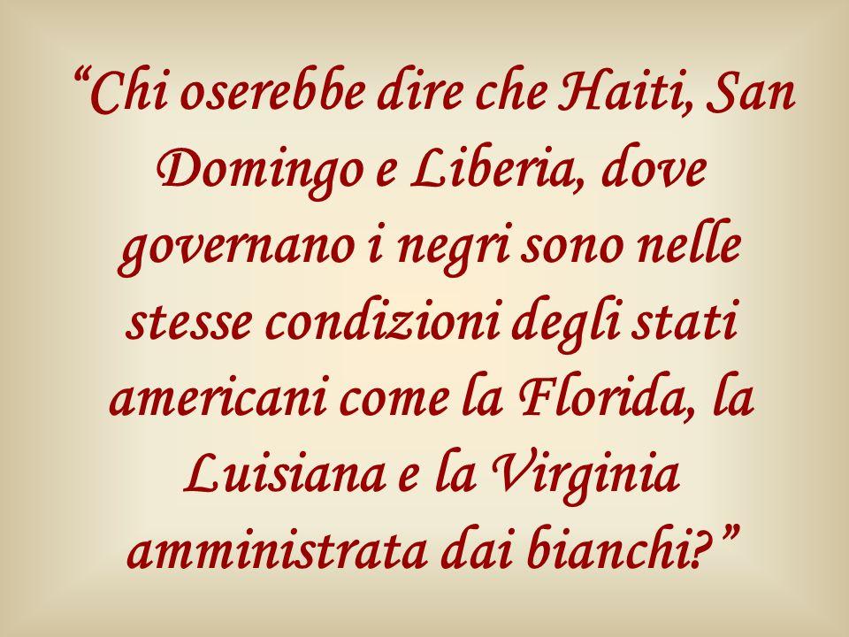 Chi oserebbe dire che Haiti, San Domingo e Liberia, dove governano i negri sono nelle stesse condizioni degli stati americani come la Florida, la Luis