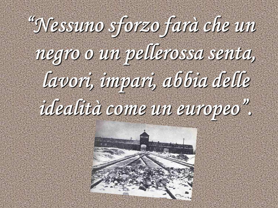 Nessuno sforzo farà che un negro o un pellerossa senta, lavori, impari, abbia delle idealità come un europeo.