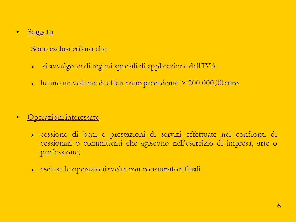 6 Soggetti Sono esclusi coloro che : si avvalgono di regimi speciali di applicazione dell'IVA hanno un volume di affari anno precedente > 200.000,00 e