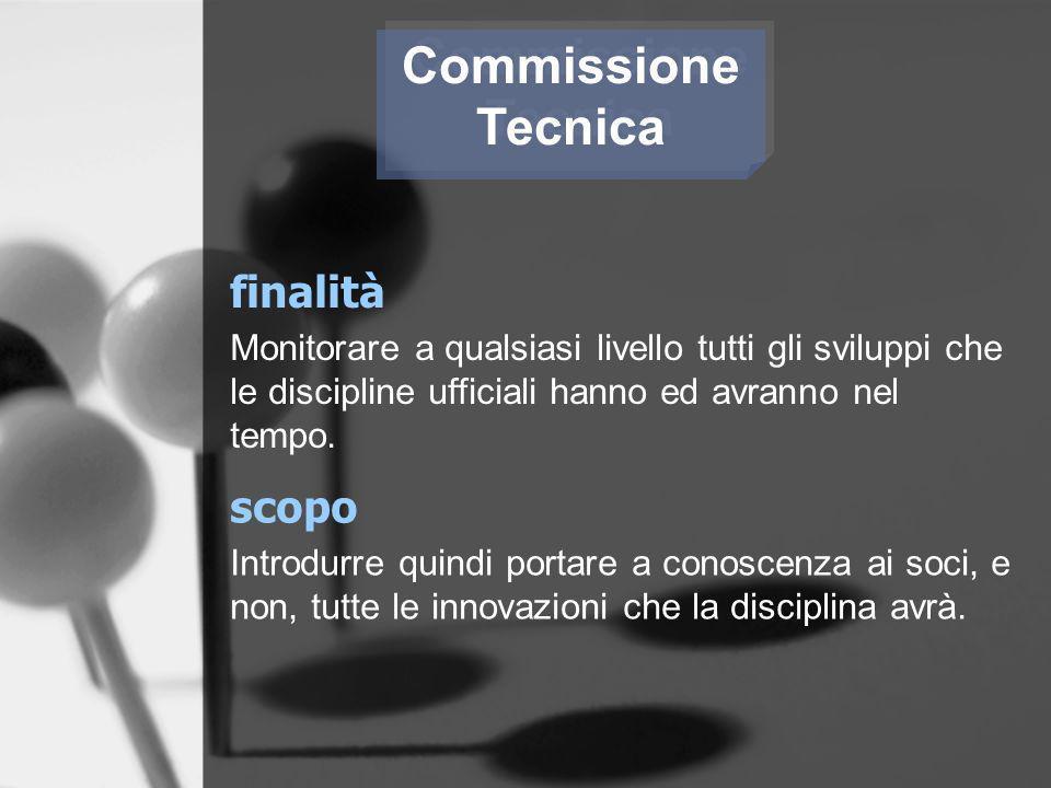 Commissione Tecnica Commissione Tecnica finalità Monitorare a qualsiasi livello tutti gli sviluppi che le discipline ufficiali hanno ed avranno nel te