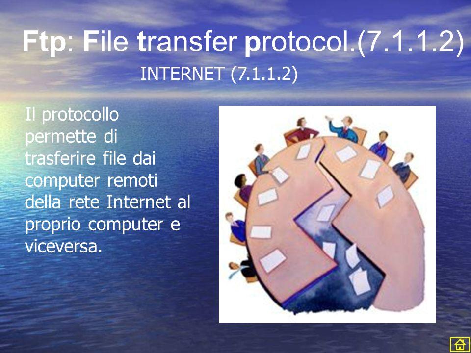 Il protocollo permette di trasferire file dai computer remoti della rete Internet al proprio computer e viceversa. Ftp: File transfer protocol.(7.1.1.