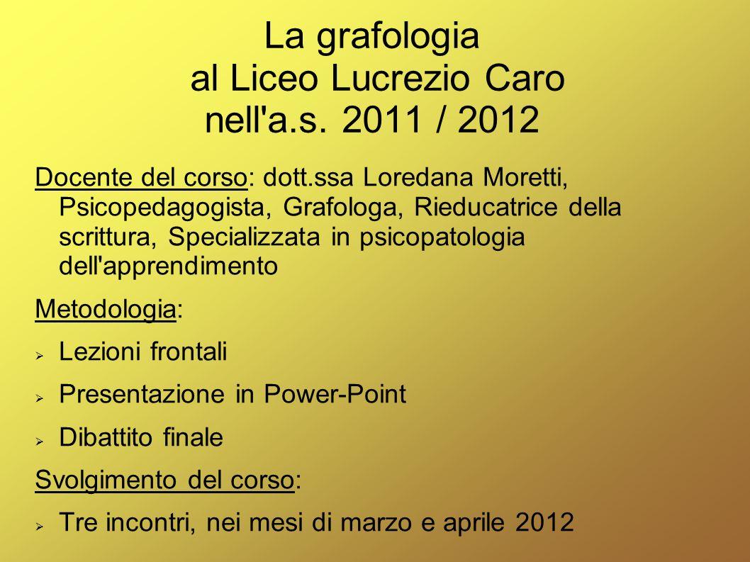 La grafologia al Liceo Lucrezio Caro nell'a.s. 2011 / 2012 Docente del corso: dott.ssa Loredana Moretti, Psicopedagogista, Grafologa, Rieducatrice del
