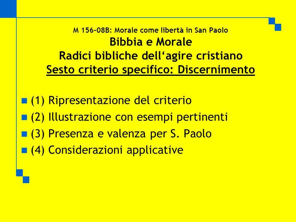 M 156-08B: Morale come libertà in San Paolo Bibbia e Morale Radici bibliche dellagire cristiano Sesto criterio specifico: Discernimento (1) Ripresentazione del criterio (2) Illustrazione con esempi pertinenti (3) Presenza e valenza per S.