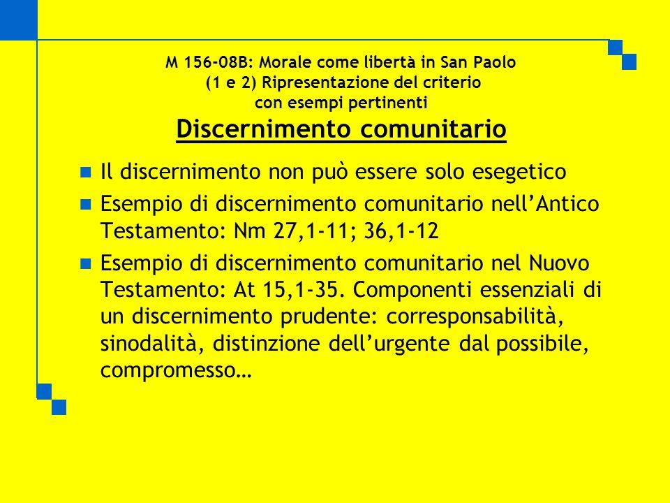 M 156-08B: Morale come libertà in San Paolo (1 e 2) Ripresentazione del criterio con esempi pertinenti Discernimento comunitario Il discernimento non può essere solo esegetico Esempio di discernimento comunitario nellAntico Testamento: Nm 27,1-11; 36,1-12 Esempio di discernimento comunitario nel Nuovo Testamento: At 15,1-35.