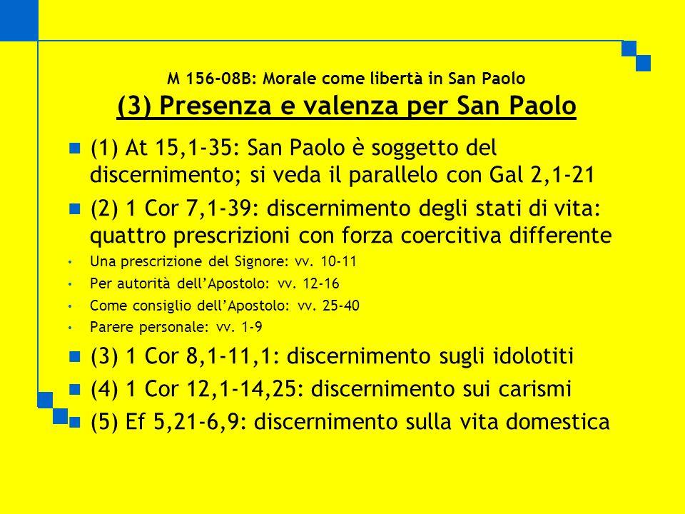 M 156-08B: Morale come libertà in San Paolo (3) Presenza e valenza per San Paolo (1) At 15,1-35: San Paolo è soggetto del discernimento; si veda il parallelo con Gal 2,1-21 (2) 1 Cor 7,1-39: discernimento degli stati di vita: quattro prescrizioni con forza coercitiva differente Una prescrizione del Signore: vv.