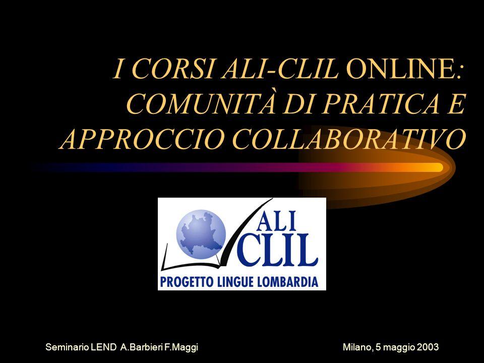 Seminario LEND A.Barbieri F.Maggi Milano, 5 maggio 2003 ALI-CLIL ONLINE 2001/2002 Corso di primo livello 52 corsisti in fase 2 40 corsisti in fase 4 13 gruppi 9 moduli realizzati novembre 2001-maggio 2002