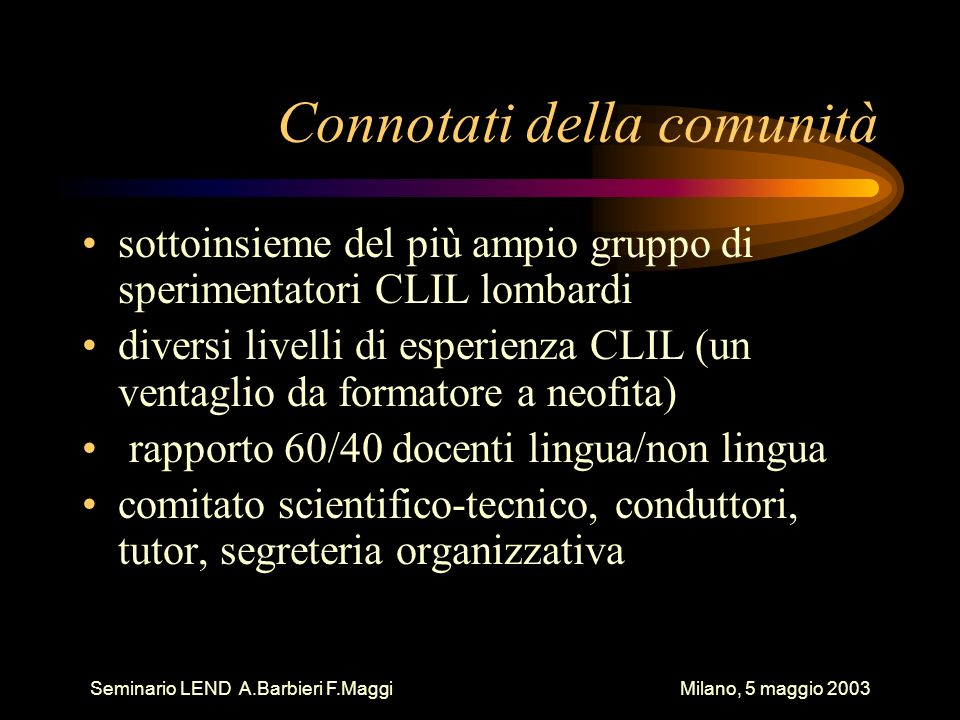 Seminario LEND A.Barbieri F.Maggi Milano, 5 maggio 2003 Connotati della comunità sottoinsieme del più ampio gruppo di sperimentatori CLIL lombardi div