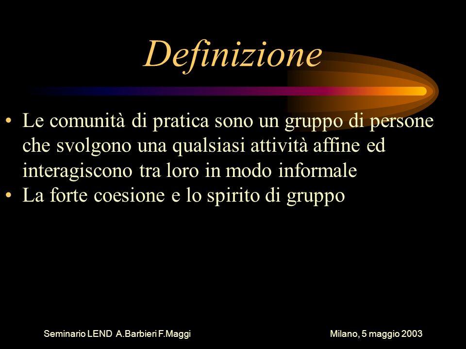 Seminario LEND A.Barbieri F.Maggi Milano, 5 maggio 2003 Definizione Le comunità di pratica sono un gruppo di persone che svolgono una qualsiasi attività affine ed interagiscono tra loro in modo informale La forte coesione e lo spirito di gruppo