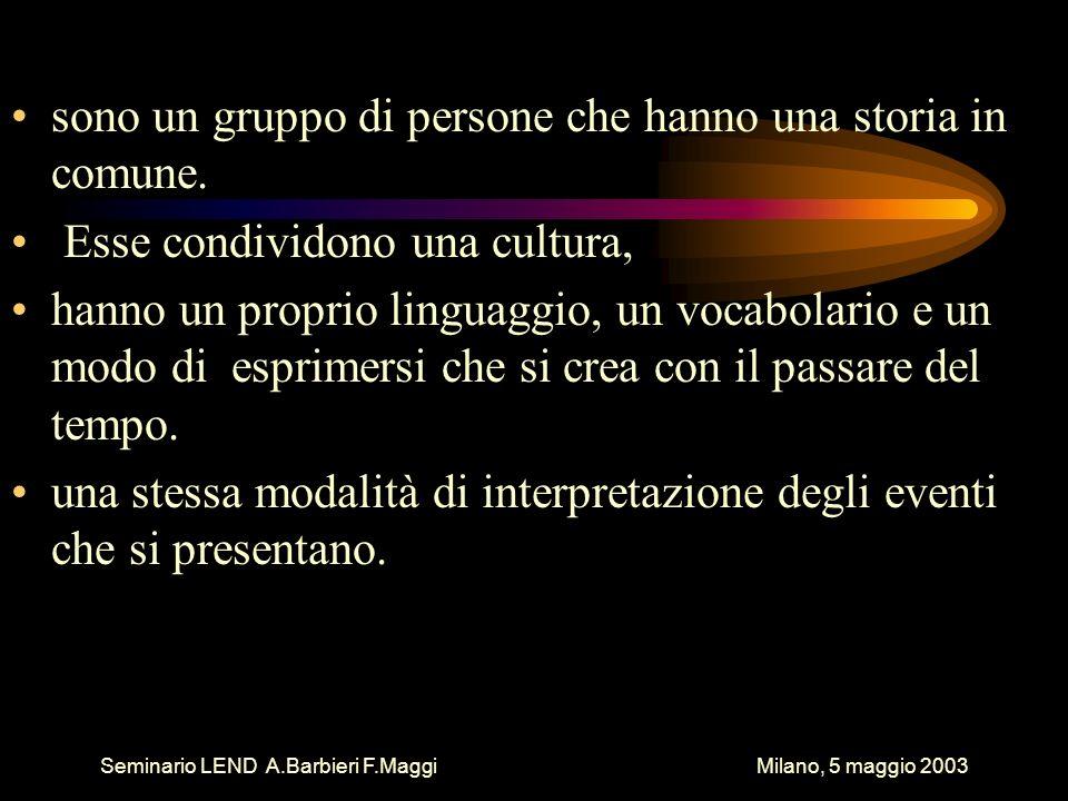 Seminario LEND A.Barbieri F.Maggi Milano, 5 maggio 2003 sono un gruppo di persone che hanno una storia in comune. Esse condividono una cultura, hanno