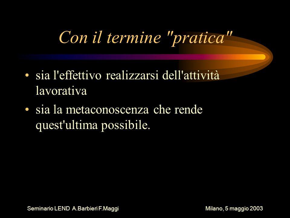Seminario LEND A.Barbieri F.Maggi Milano, 5 maggio 2003 Con il termine pratica sia l effettivo realizzarsi dell attività lavorativa sia la metaconoscenza che rende quest ultima possibile.