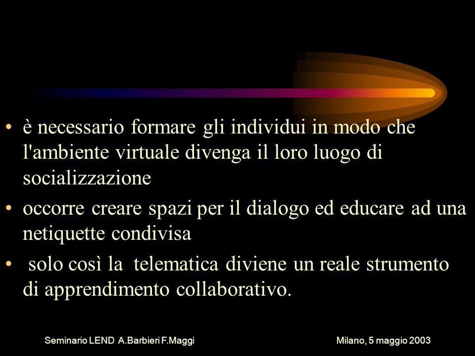 Seminario LEND A.Barbieri F.Maggi Milano, 5 maggio 2003 è necessario formare gli individui in modo che l'ambiente virtuale divenga il loro luogo di so