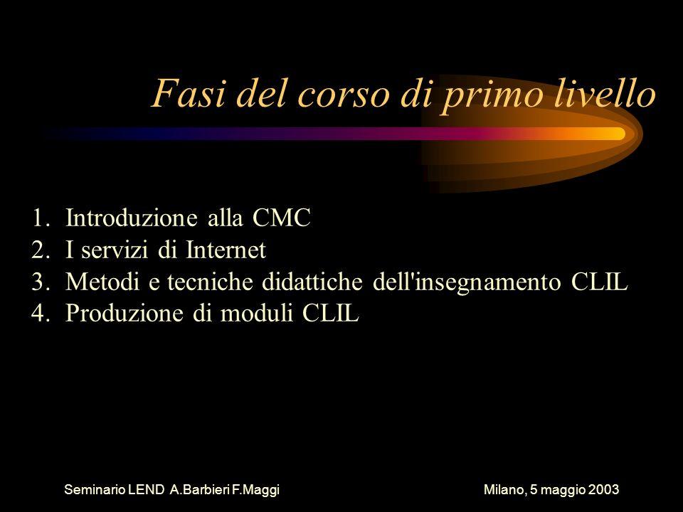 Seminario LEND A.Barbieri F.Maggi Milano, 5 maggio 2003 Fasi del corso di primo livello 1.Introduzione alla CMC 2.I servizi di Internet 3.Metodi e tec