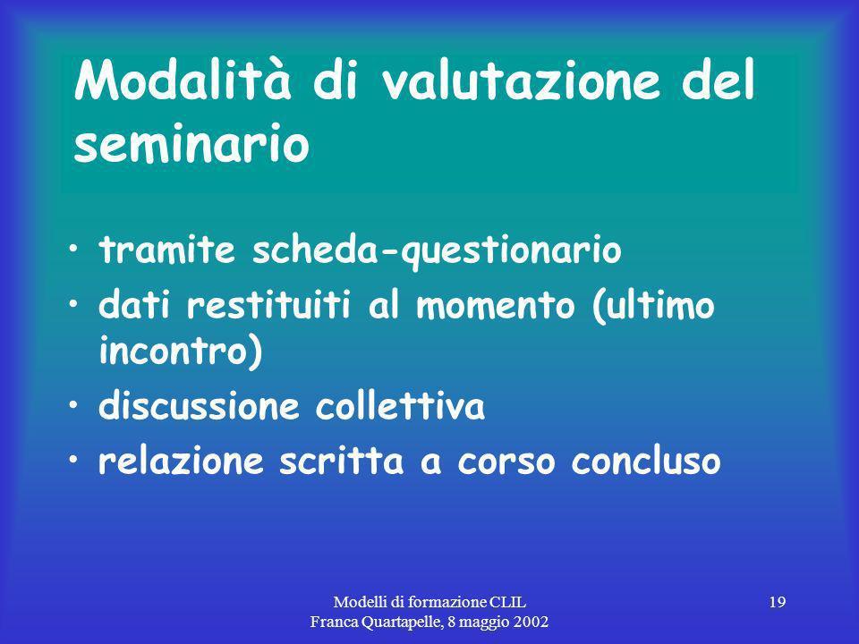 Modelli di formazione CLIL Franca Quartapelle, 8 maggio 2002 19 Modalità di valutazione del seminario tramite scheda-questionario dati restituiti al momento (ultimo incontro) discussione collettiva relazione scritta a corso concluso