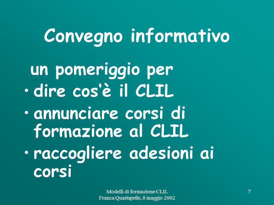 Modelli di formazione CLIL Franca Quartapelle, 8 maggio 2002 7 Convegno informativo un pomeriggio per dire cosè il CLIL annunciare corsi di formazione al CLIL raccogliere adesioni ai corsi
