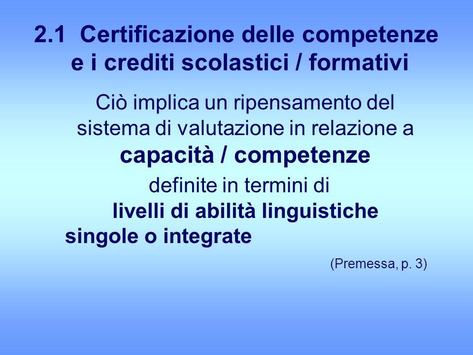 2.1 Certificazione delle competenze e i crediti scolastici / formativi Ciò implica un ripensamento del sistema di valutazione in relazione a capacità / competenze definite in termini di livelli di abilità linguistiche singole o integrate (Premessa, p.