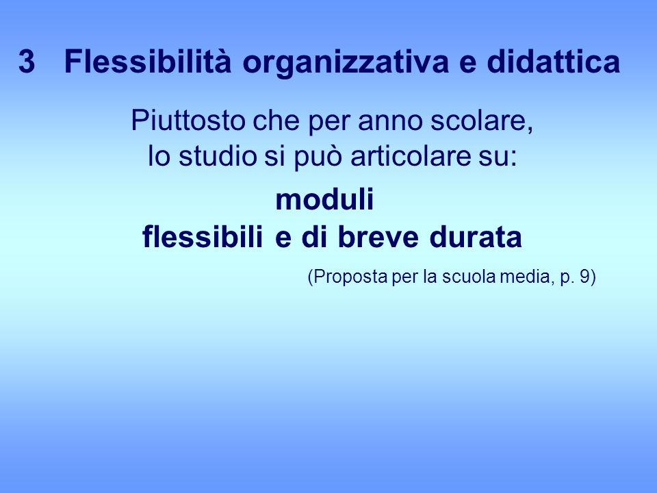 3 Flessibilità organizzativa e didattica Piuttosto che per anno scolare, lo studio si può articolare su: moduli flessibili e di breve durata (Proposta per la scuola media, p.