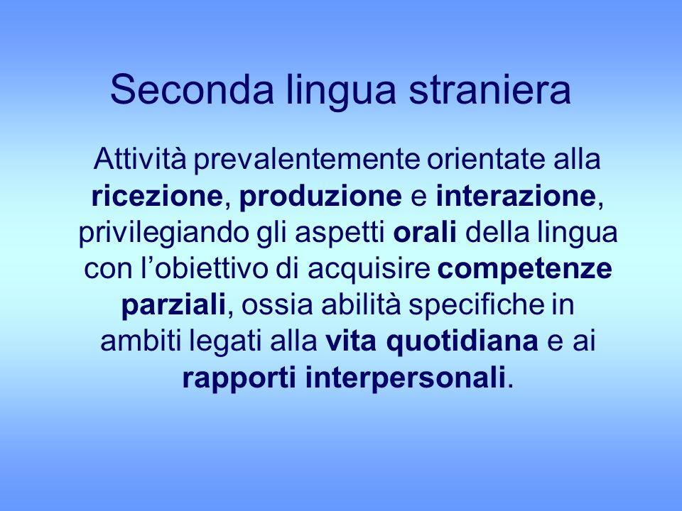Seconda lingua straniera Attività prevalentemente orientate alla ricezione, produzione e interazione, privilegiando gli aspetti orali della lingua con