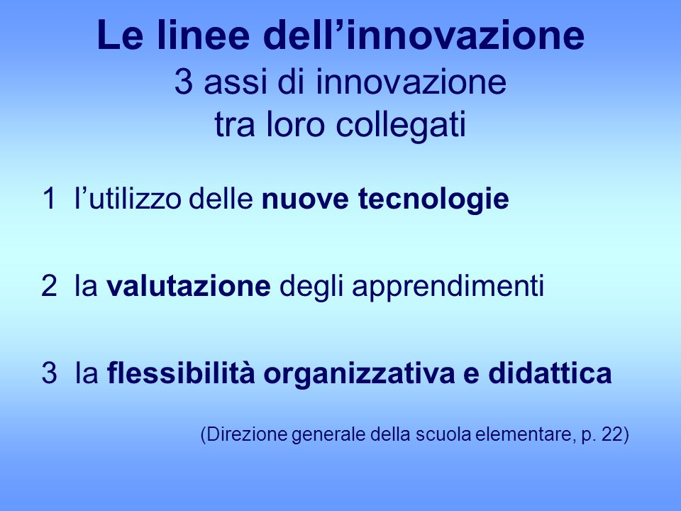 Le linee dellinnovazione 3 assi di innovazione tra loro collegati 1 lutilizzo delle nuove tecnologie 2 la valutazione degli apprendimenti 3la flessibilità organizzativa e didattica (Direzione generale della scuola elementare, p.