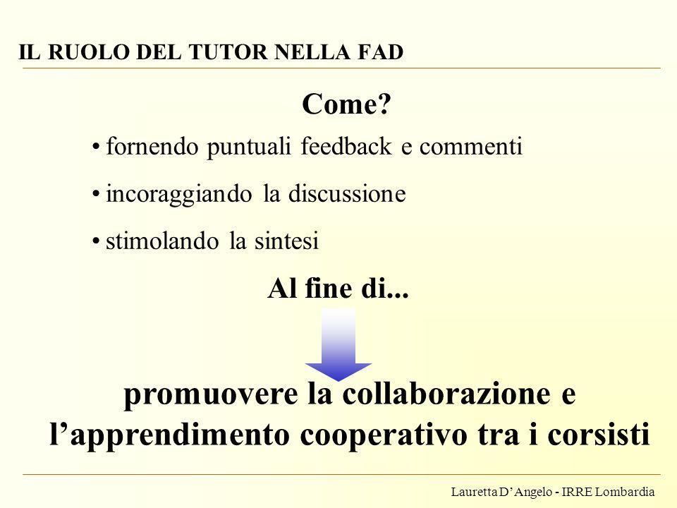 Lauretta DAngelo - IRRE Lombardia IL RUOLO DEL TUTOR NELLA FAD Come? fornendo puntuali feedback e commenti incoraggiando la discussione stimolando la