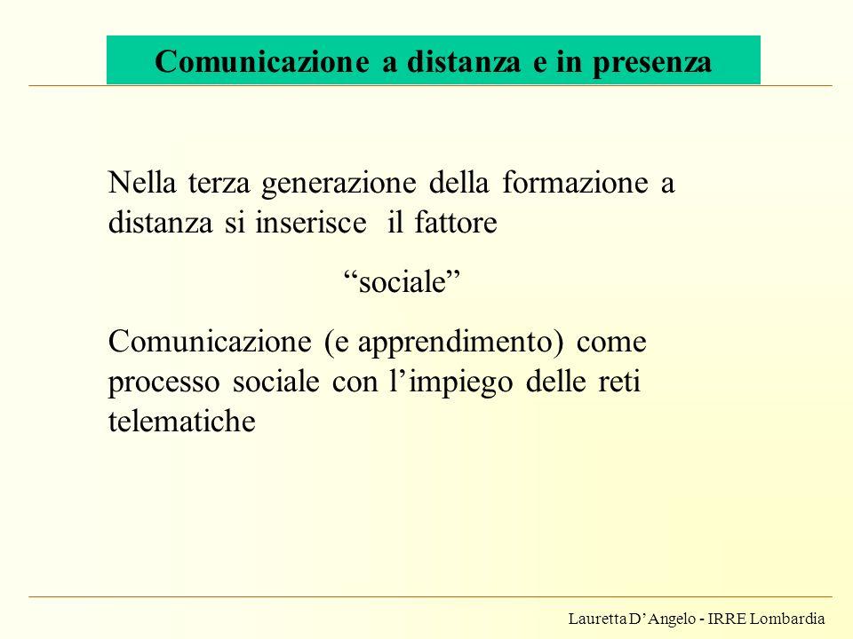 Lauretta DAngelo - IRRE Lombardia Comunicazione a distanza e in presenza Nella terza generazione della formazione a distanza si inserisce il fattore s