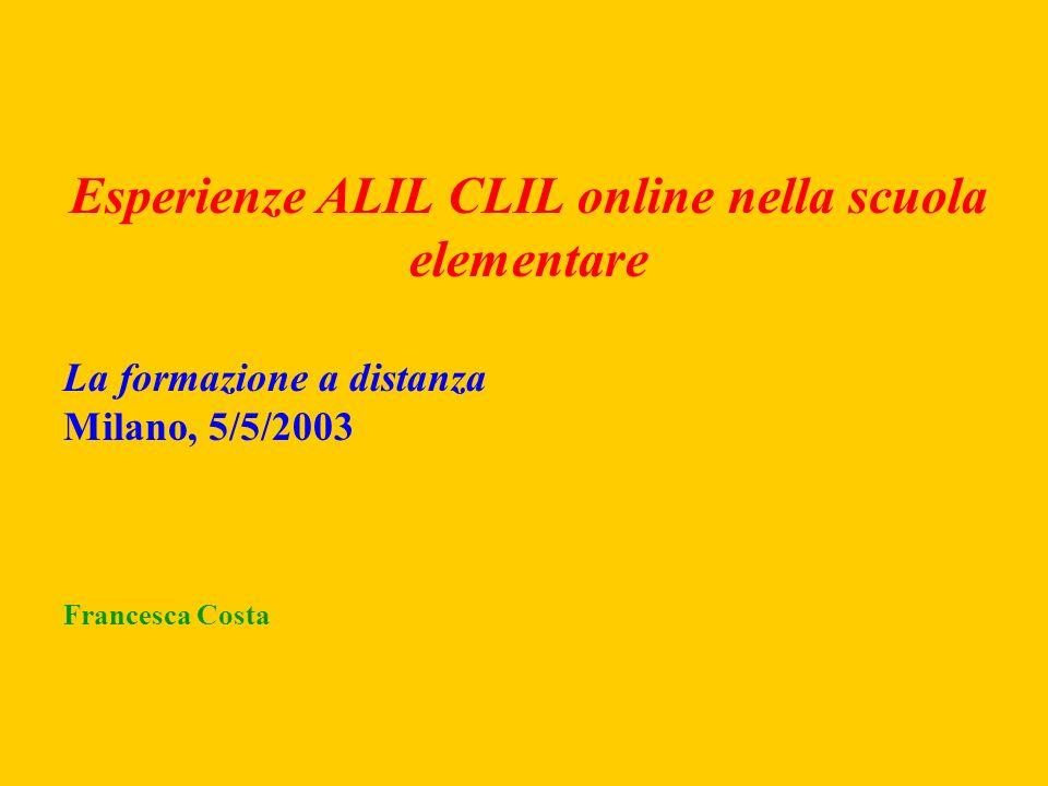 Esperienze ALIL CLIL online nella scuola elementare La formazione a distanza Milano, 5/5/2003 Francesca Costa