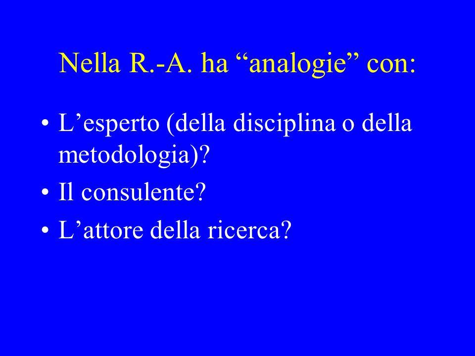 Nella R.-A. ha analogie con: Lesperto (della disciplina o della metodologia)? Il consulente? Lattore della ricerca?