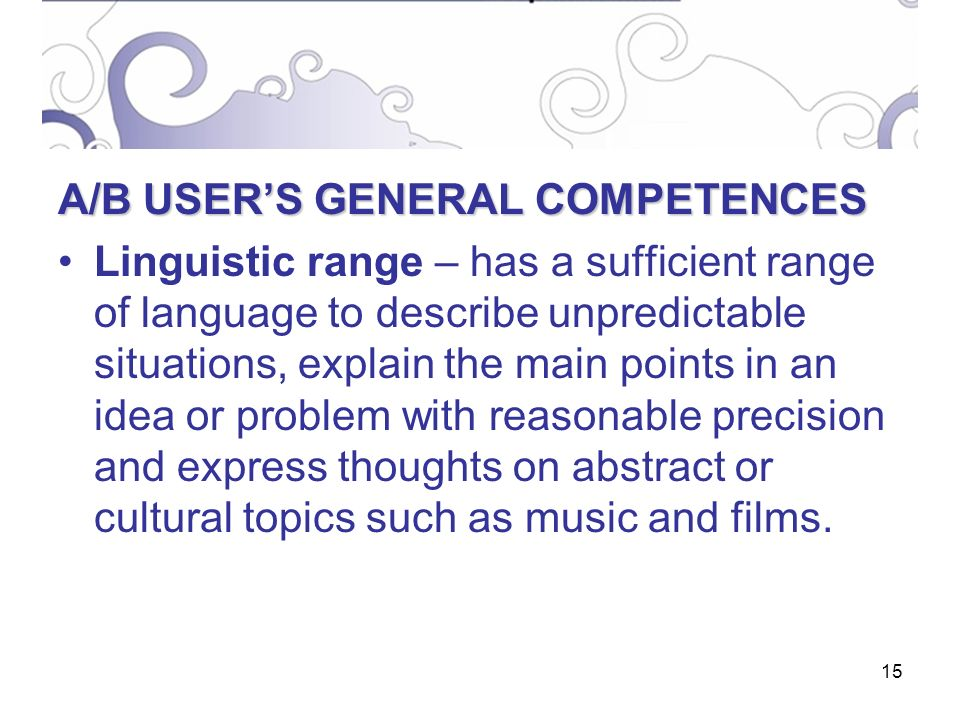 15 A/B USERS GENERAL COMPETENCES Linguistic range – has a sufficient range of language to describe unpredictable situations, explain the main points in an idea or problem with reasonable precision and express thoughts on abstract or cultural topics such as music and films.