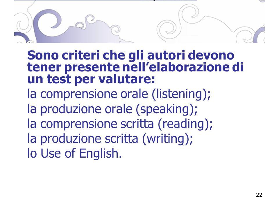 22 Sono criteri che gli autori devono tener presente nellelaborazione di un test per valutare: la comprensione orale (listening); la produzione orale (speaking); la comprensione scritta (reading); la produzione scritta (writing); lo Use of English.