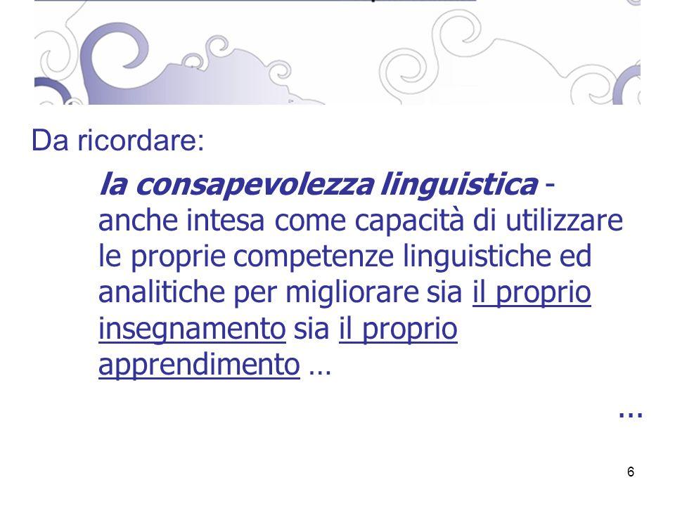6 Da ricordare: la consapevolezza linguistica - anche intesa come capacità di utilizzare le proprie competenze linguistiche ed analitiche per migliorare sia il proprio insegnamento sia il proprio apprendimento …...