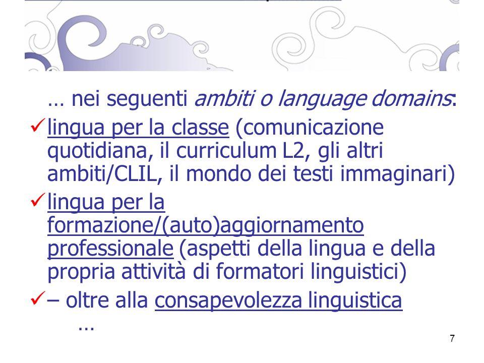 7 … nei seguenti ambiti o language domains: lingua per la classe (comunicazione quotidiana, il curriculum L2, gli altri ambiti/CLIL, il mondo dei testi immaginari) lingua per la formazione/(auto)aggiornamento professionale (aspetti della lingua e della propria attività di formatori linguistici) – oltre alla consapevolezza linguistica …