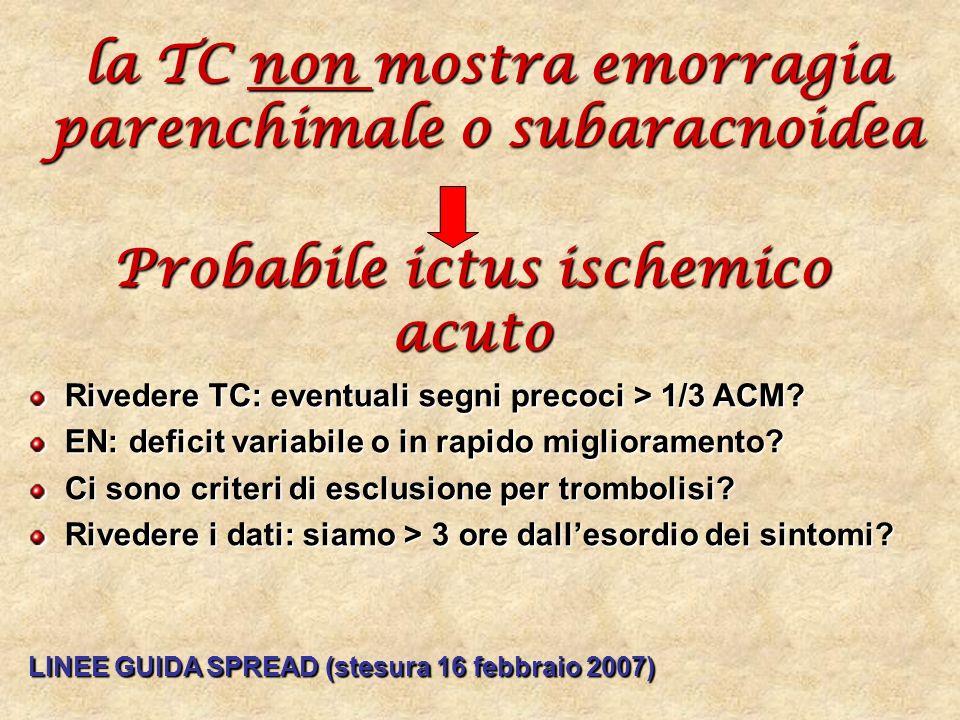 la TC non mostra emorragia parenchimale o subaracnoidea Probabile ictus ischemico acuto Rivedere TC: eventuali segni precoci > 1/3 ACM? EN: deficit va