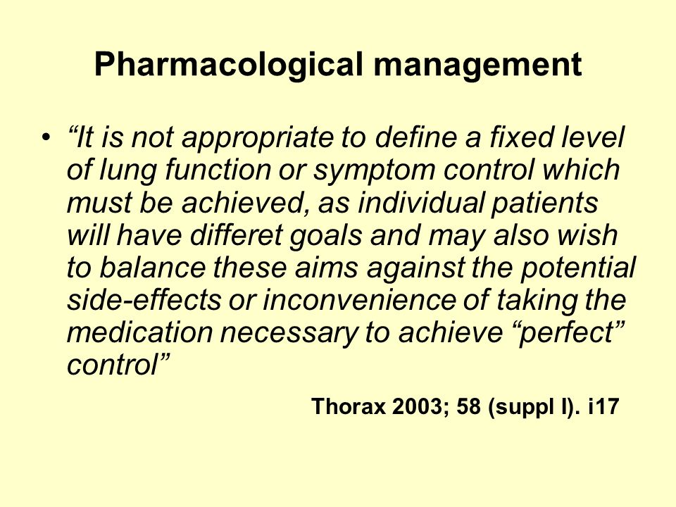 Pharmacological management It is not appropriate to define a fixed level of lung function or symptom control which must be achieved, as individual pat