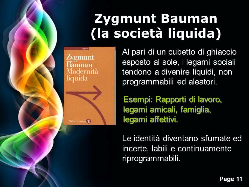 Page 11 Zygmunt Bauman (la società liquida) Al pari di un cubetto di ghiaccio esposto al sole, i legami sociali tendono a divenire liquidi, non programmabili ed aleatori.