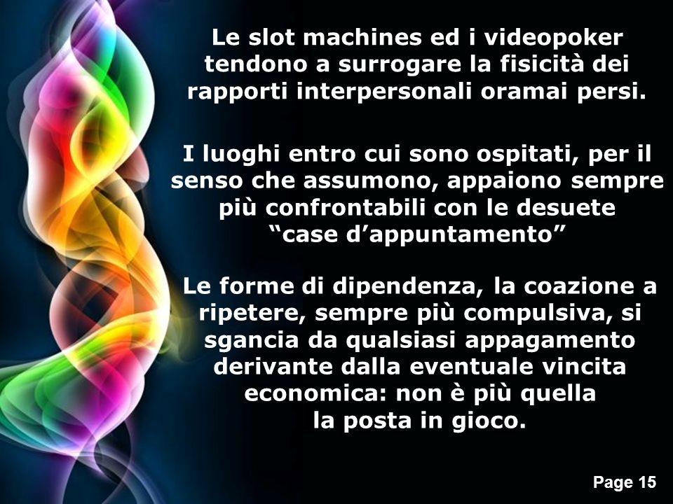 Page 15 Le slot machines ed i videopoker tendono a surrogare la fisicità dei rapporti interpersonali oramai persi. I luoghi entro cui sono ospitati, p