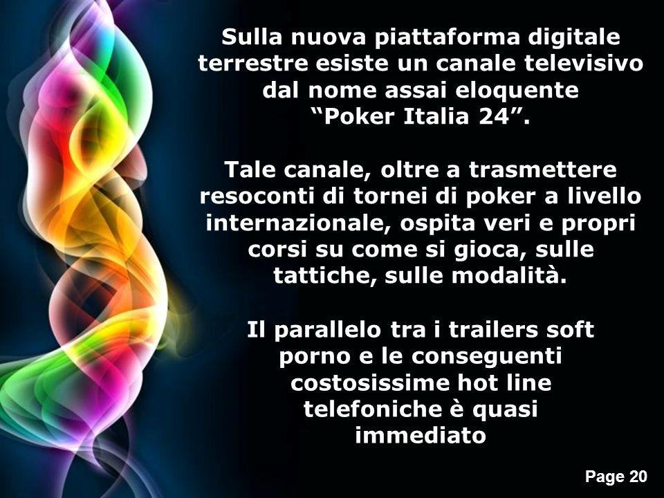 Page 20 Sulla nuova piattaforma digitale terrestre esiste un canale televisivo dal nome assai eloquente Poker Italia 24. Tale canale, oltre a trasmett