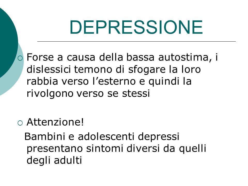 DEPRESSIONE Forse a causa della bassa autostima, i dislessici temono di sfogare la loro rabbia verso lesterno e quindi la rivolgono verso se stessi At