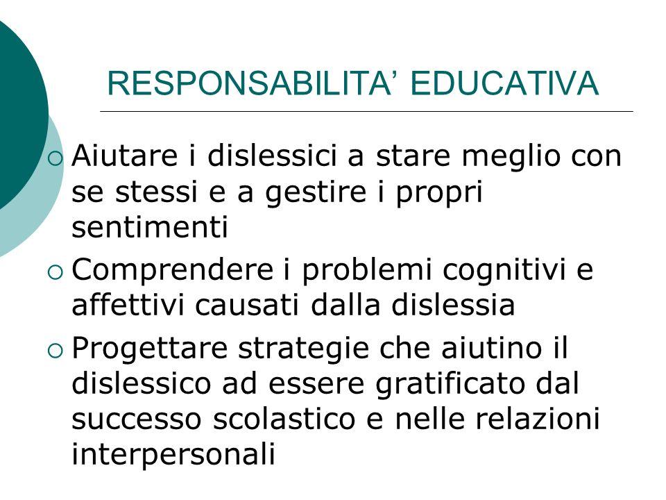 RESPONSABILITA EDUCATIVA Aiutare i dislessici a stare meglio con se stessi e a gestire i propri sentimenti Comprendere i problemi cognitivi e affettiv
