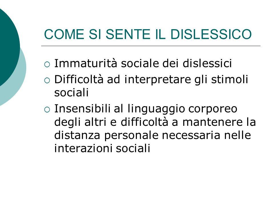 COME SI SENTE IL DISLESSICO Immaturità sociale dei dislessici Difficoltà ad interpretare gli stimoli sociali Insensibili al linguaggio corporeo degli
