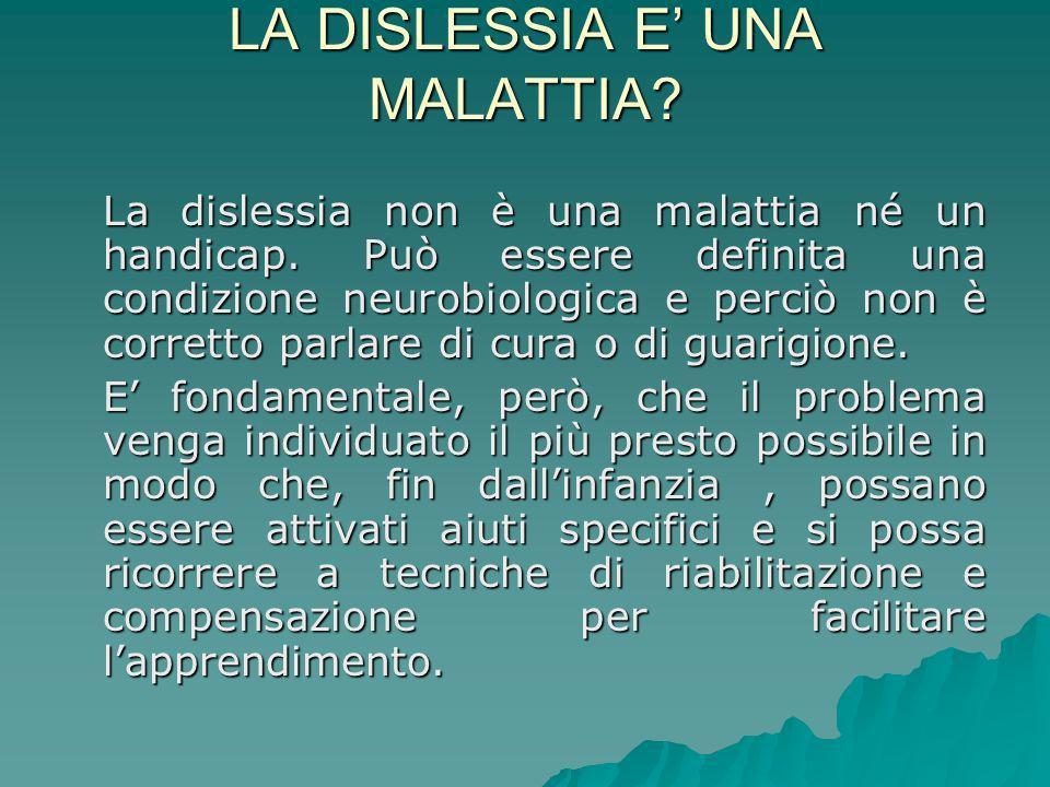 LA DISLESSIA E UNA MALATTIA? La dislessia non è una malattia né un handicap. Può essere definita una condizione neurobiologica e perciò non è corretto