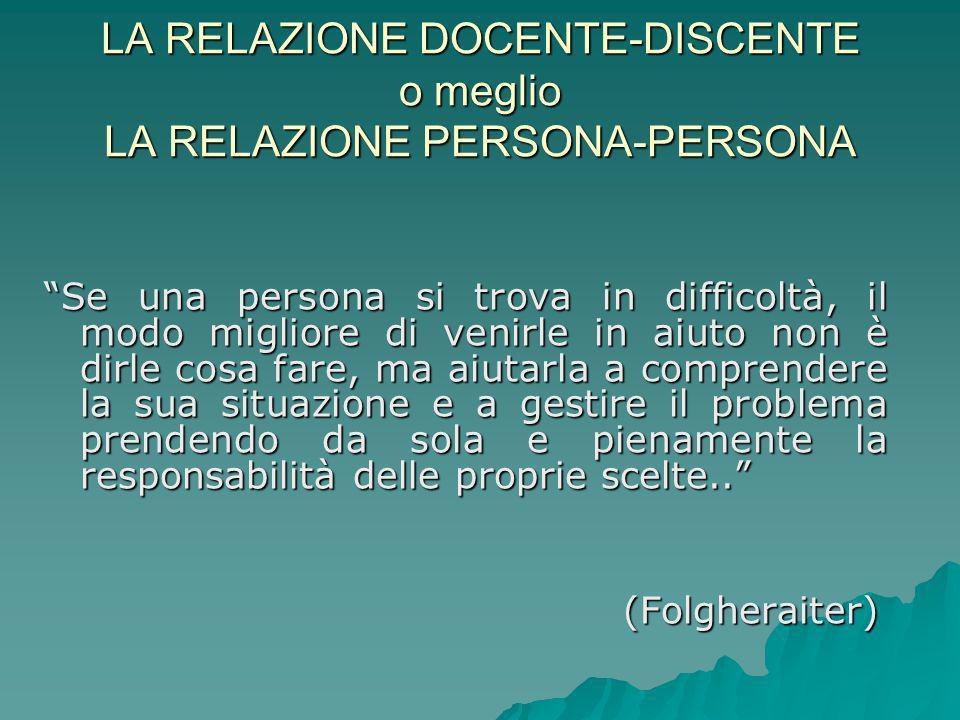 LA RELAZIONE DOCENTE-DISCENTE o meglio LA RELAZIONE PERSONA-PERSONA Se una persona si trova in difficoltà, il modo migliore di venirle in aiuto non è