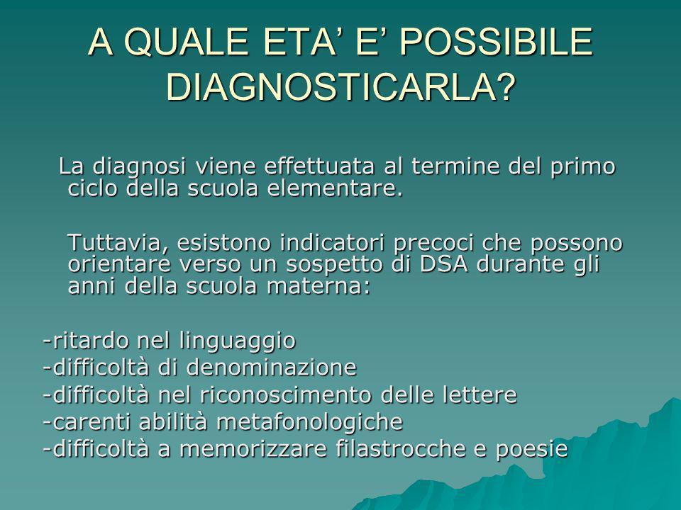A QUALE ETA E POSSIBILE DIAGNOSTICARLA? La diagnosi viene effettuata al termine del primo ciclo della scuola elementare. La diagnosi viene effettuata