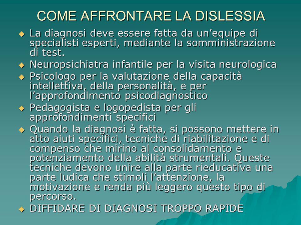 COME AFFRONTARE LA DISLESSIA La diagnosi deve essere fatta da unequipe di specialisti esperti, mediante la somministrazione di test. La diagnosi deve