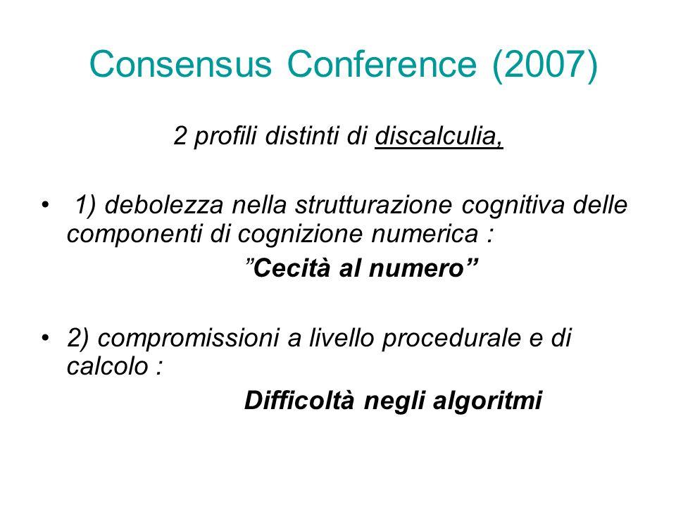 Consensus Conference (2007) 2 profili distinti di discalculia, 1) debolezza nella strutturazione cognitiva delle componenti di cognizione numerica : Cecità al numero 2) compromissioni a livello procedurale e di calcolo : Difficoltà negli algoritmi