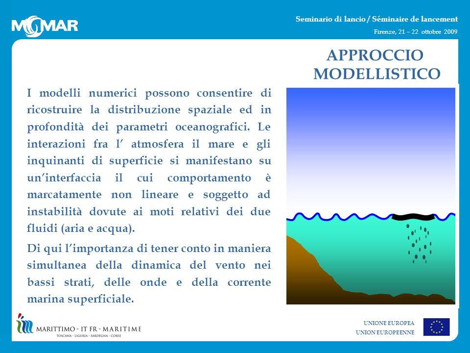 UNIONE EUROPEA UNION EUROPEENNE Seminario di lancio / Séminaire de lancement Firenze, 21 – 22 ottobre 2009 I modelli numerici possono consentire di ricostruire la distribuzione spaziale ed in profondità dei parametri oceanografici.