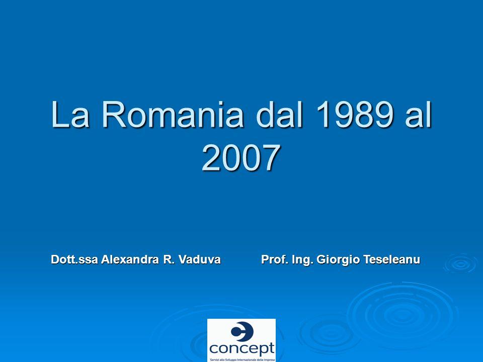 La Romania dal 1989 al 2007 Dott.ssa Alexandra R. VaduvaProf. Ing. Giorgio Teseleanu Dott.ssa Alexandra R. Vaduva Prof. Ing. Giorgio Teseleanu