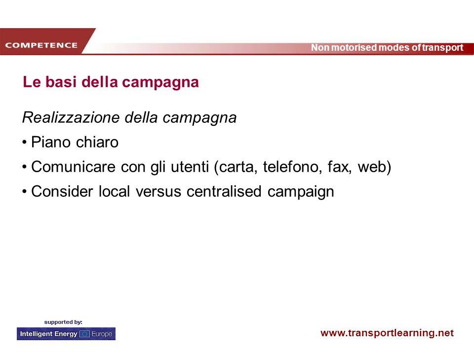 www.transportlearning.net Non motorised modes of transport Le basi della campagna Realizzazione della campagna Piano chiaro Comunicare con gli utenti (carta, telefono, fax, web) Consider local versus centralised campaign