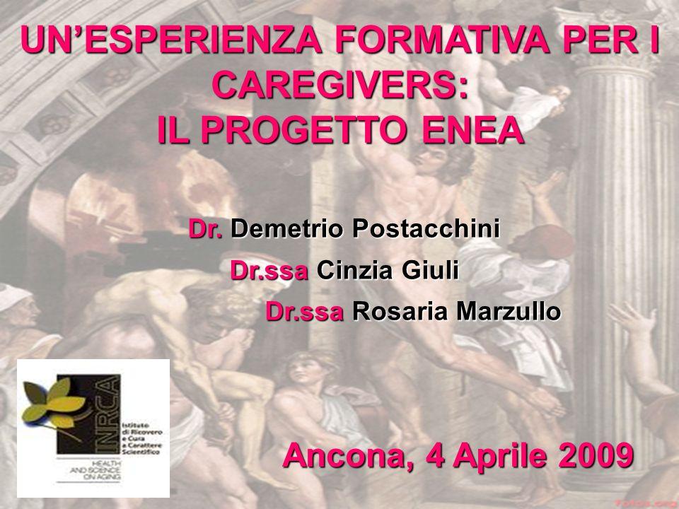 Ancona, 4 Aprile 2009 UNESPERIENZA FORMATIVA PER I CAREGIVERS: IL PROGETTO ENEA Dr. Demetrio Postacchini Dr.ssa Cinzia Giuli Dr.ssa Rosaria Marzullo D