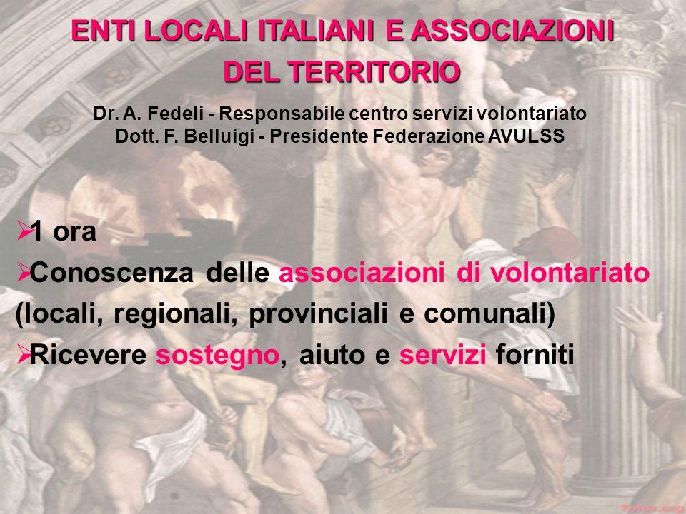 1 ora Conoscenza delle associazioni di volontariato (locali, regionali, provinciali e comunali) Ricevere sostegno, aiuto e servizi forniti ENTI LOCALI ITALIANI E ASSOCIAZIONI DEL TERRITORIO Dr.