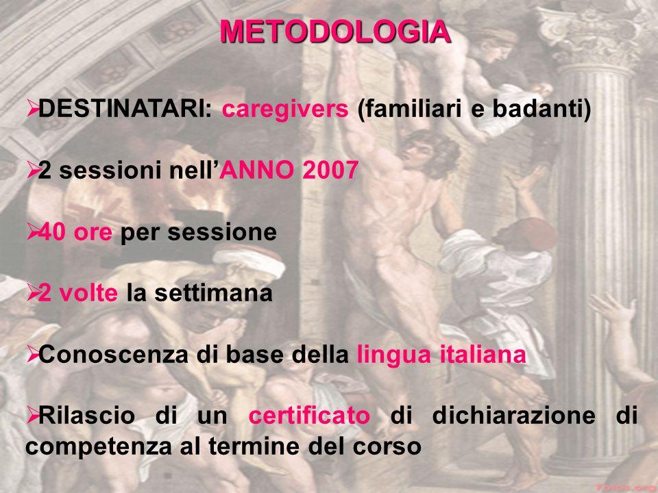 DESTINATARI: caregivers (familiari e badanti) 2 sessioni nellANNO 2007 40 ore per sessione 2 volte la settimana Conoscenza di base della lingua italiana Rilascio di un certificato di dichiarazione di competenza al termine del corso METODOLOGIA
