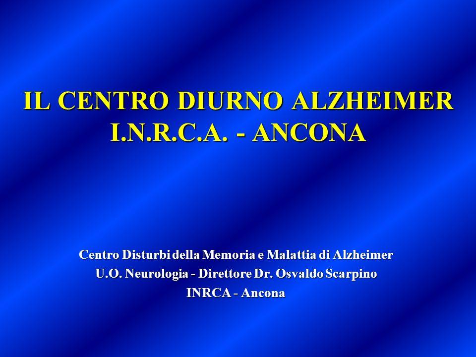 IL CENTRO DIURNO ALZHEIMER I.N.R.C.A. - ANCONA Centro Disturbi della Memoria e Malattia di Alzheimer U.O. Neurologia - Direttore Dr. Osvaldo Scarpino